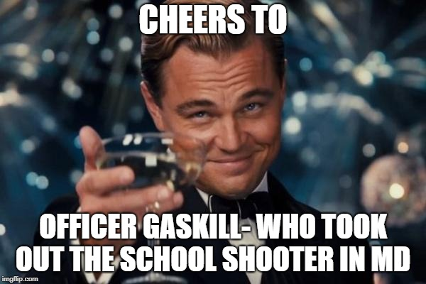 Leonardo Dicaprio Cheers Meme | CHEERS TO OFFICER GASKILL- WHO TOOK OUT THE SCHOOL SHOOTER IN MD | image tagged in memes,leonardo dicaprio cheers | made w/ Imgflip meme maker