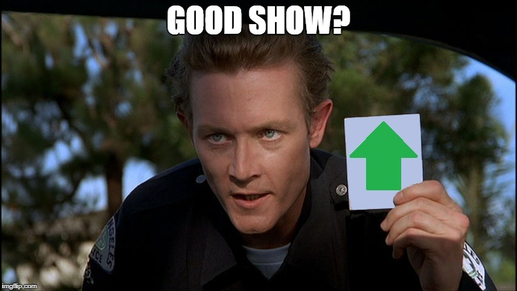 t2 | GOOD SHOW? | image tagged in t2 | made w/ Imgflip meme maker