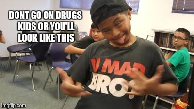 Drunk Kid | DONT GO ON DRUGS KIDS OR YOU'LL LOOK LIKE THIS | image tagged in drunk kid | made w/ Imgflip meme maker