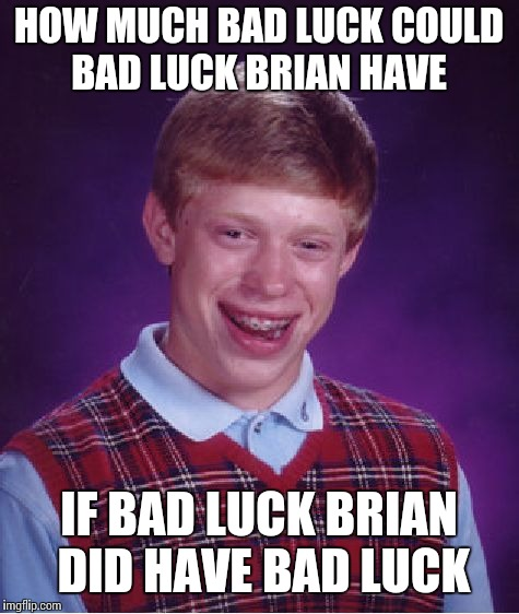 Bad Luck Brian Meme | HOW MUCH BAD LUCK COULD BAD LUCK BRIAN HAVE IF BAD LUCK BRIAN DID HAVE BAD LUCK | image tagged in memes,bad luck brian | made w/ Imgflip meme maker
