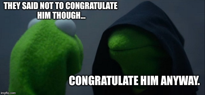 Evil Kermit Meme | THEY SAID NOT TO CONGRATULATE HIM THOUGH... CONGRATULATE HIM ANYWAY. | image tagged in memes,evil kermit | made w/ Imgflip meme maker