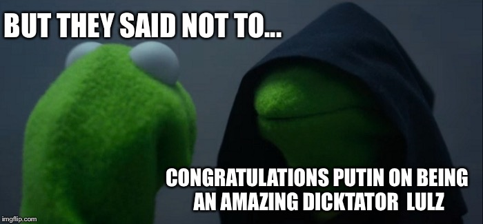 Evil Kermit Meme | BUT THEY SAID NOT TO... CONGRATULATIONS PUTIN ON BEING AN AMAZING DICKTATOR  LULZ | image tagged in memes,evil kermit | made w/ Imgflip meme maker