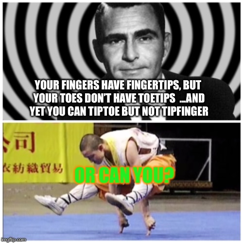 Tipfinger through the Twilight Zone | YOUR FINGERS HAVE FINGERTIPS, BUT YOUR TOES DON'T HAVE TOETIPS  ...AND YET YOU CAN TIPTOE BUT NOT TIPFINGER OR CAN YOU? | image tagged in twilight zone,fingers,toes,strange,thoughts,funny memes | made w/ Imgflip meme maker
