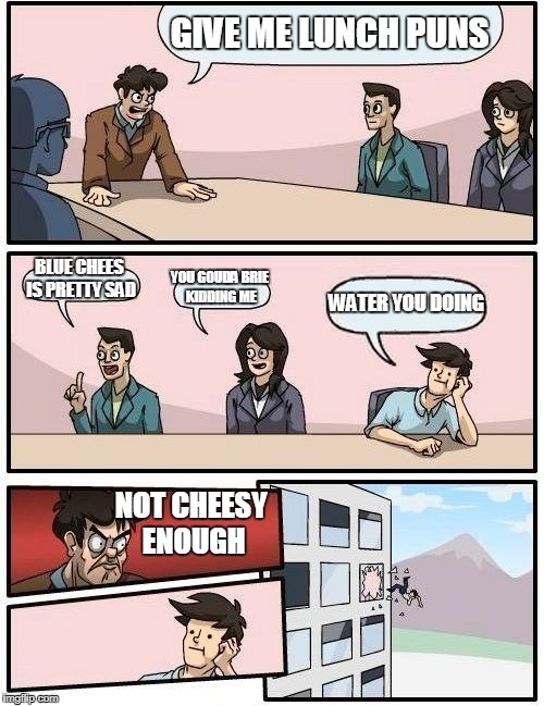 These Cheese Puns Are 'Brie'lly Killing Me  |  GIVE ME LUNCH PUNS; BLUE CHEES IS PRETTY SAD; YOU GOUDA BRIE KIDDING ME; WATER YOU DOING; NOT CHEESY ENOUGH | image tagged in memes,boardroom meeting suggestion,cheese,puns,bad puns,horrible | made w/ Imgflip meme maker
