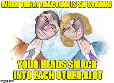 This ever happen to you two too? |  WHEN THE ATTRACTION IS SO STRONG; YOUR HEADS SMACK INTO EACH OTHER ALOT | image tagged in physical attraction,smack down,heads collide,magnets,brains attract,memes | made w/ Imgflip meme maker