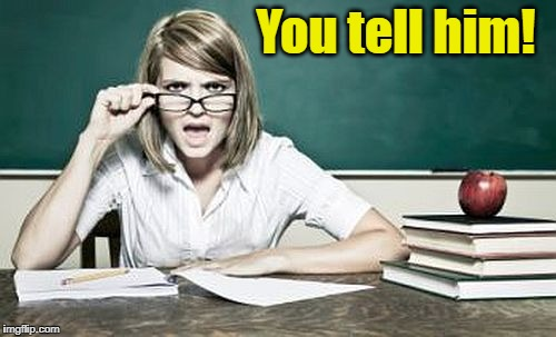 teacher | You tell him! | image tagged in teacher | made w/ Imgflip meme maker