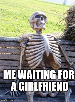 Waiting Skeleton Meme | ME WAITING FOR A GIRLFRIEND | image tagged in memes,waiting skeleton | made w/ Imgflip meme maker