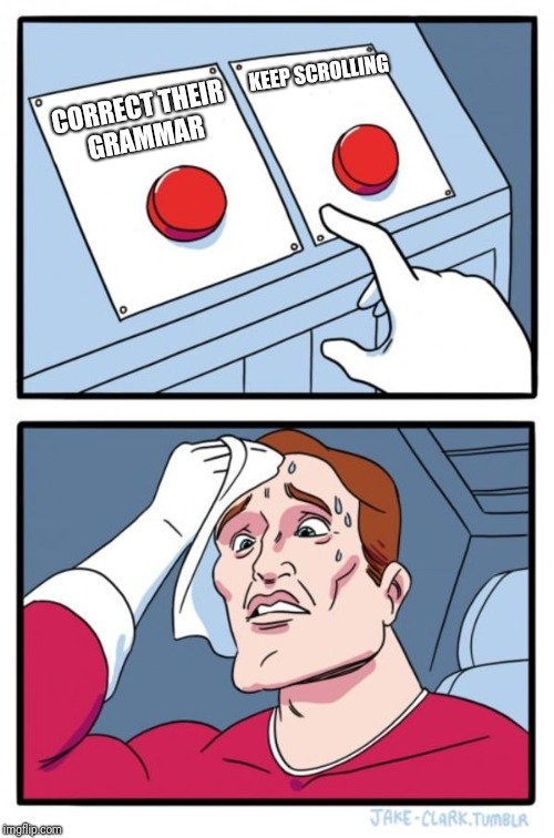 Two Buttons Meme | CORRECT THEIR GRAMMAR KEEP SCROLLING | image tagged in memes,two buttons | made w/ Imgflip meme maker
