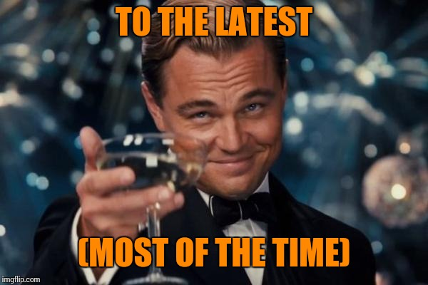 Leonardo Dicaprio Cheers Meme | TO THE LATEST (MOST OF THE TIME) | image tagged in memes,leonardo dicaprio cheers | made w/ Imgflip meme maker