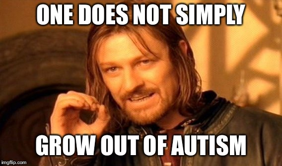One Does Not Simply Meme | ONE DOES NOT SIMPLY GROW OUT OF AUTISM | image tagged in memes,one does not simply,autism,asd,spectrum,aspergers | made w/ Imgflip meme maker