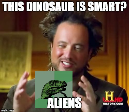 Ancient Aliens Meme | THIS DINOSAUR IS SMART? ALIENS | image tagged in memes,ancient aliens | made w/ Imgflip meme maker