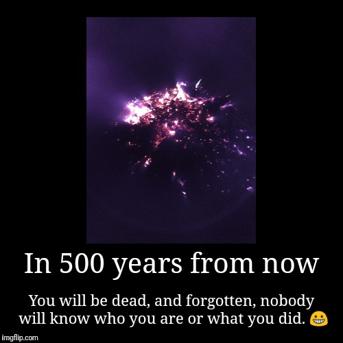 In 500 years from now | You will be dead, and forgotten, nobody will know who you are or what you did.  | image tagged in funny,demotivationals | made w/ Imgflip demotivational maker