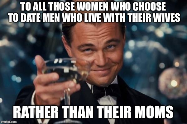 Leonardo Dicaprio Cheers Meme | TO ALL THOSE WOMEN WHO CHOOSE TO DATE MEN WHO LIVE WITH THEIR WIVES RATHER THAN THEIR MOMS | image tagged in memes,leonardo dicaprio cheers | made w/ Imgflip meme maker