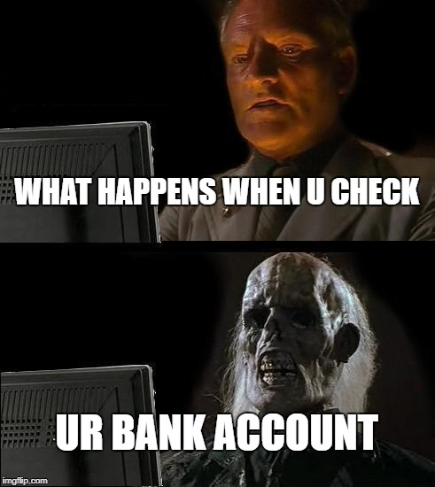 Ill Just Wait Here Meme | WHAT HAPPENS WHEN U CHECK UR BANK ACCOUNT | image tagged in memes,ill just wait here | made w/ Imgflip meme maker