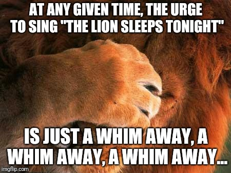 "I can't think of a creative title :I | AT ANY GIVEN TIME, THE URGE TO SING ""THE LION SLEEPS TONIGHT"" IS JUST A WHIM AWAY, A WHIM AWAY, A WHIM AWAY... 