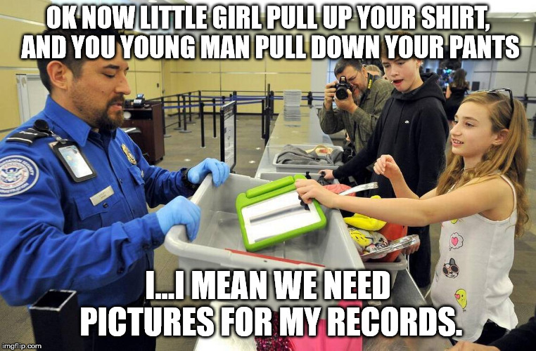 OK NOW LITTLE GIRL PULL UP YOUR SHIRT, AND YOU YOUNG MAN PULL DOWN YOUR PANTS I...I MEAN WE NEED PICTURES FOR MY RECORDS. | image tagged in tsa douche,tsa | made w/ Imgflip meme maker