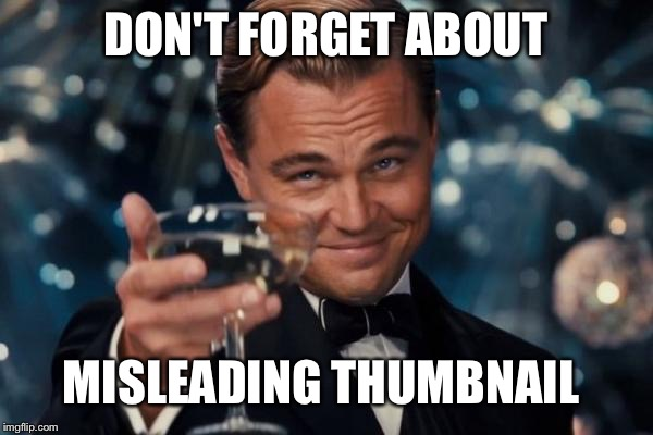 Leonardo Dicaprio Cheers Meme | DON'T FORGET ABOUT MISLEADING THUMBNAIL | image tagged in memes,leonardo dicaprio cheers | made w/ Imgflip meme maker