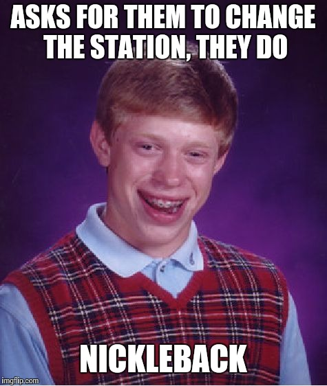 Bad Luck Brian Meme | ASKS FOR THEM TO CHANGE THE STATION, THEY DO NICKLEBACK | image tagged in memes,bad luck brian | made w/ Imgflip meme maker