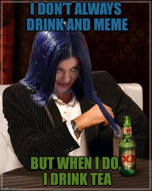 i am Mima | I DON'T ALWAYS DRINK AND MEME BUT WHEN I DO, I DRINK TEA | image tagged in kylie most interesting,memes | made w/ Imgflip meme maker