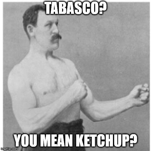 Tabasco? you mean ketchup? | TABASCO? YOU MEAN KETCHUP? | image tagged in memes,overly manly man,funny,boxing,tabasco,ketchup | made w/ Imgflip meme maker