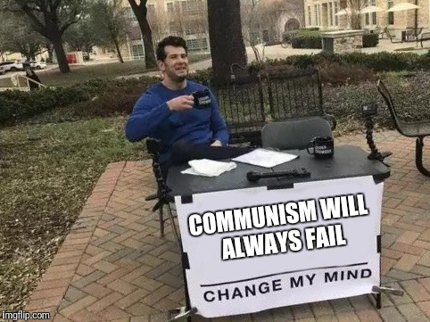 Change My Mind Meme | COMMUNISM WILL ALWAYS FAIL | image tagged in change my mind | made w/ Imgflip meme maker