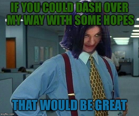Kylie Would Be Great | IF YOU COULD DASH OVER MY WAY WITH SOME HOPES THAT WOULD BE GREAT | image tagged in kylie would be great | made w/ Imgflip meme maker