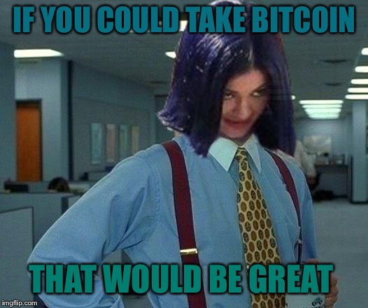 Kylie Would Be Great | IF YOU COULD TAKE BITCOIN THAT WOULD BE GREAT | image tagged in kylie would be great | made w/ Imgflip meme maker