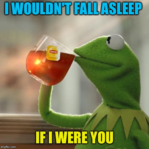 But Thats None Of My Business Meme | I WOULDN'T FALL ASLEEP IF I WERE YOU | image tagged in memes,but thats none of my business,kermit the frog | made w/ Imgflip meme maker