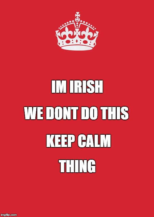 Keep Calm And Carry On Red | IM IRISH WE DONT DO THIS KEEP CALM THING | image tagged in memes,keep calm and carry on red | made w/ Imgflip meme maker