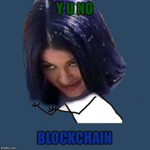 Kylie Y U No | Y U NO BLOCKCHAIN | image tagged in kylie y u no | made w/ Imgflip meme maker