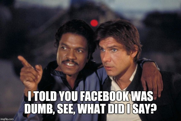 I TOLD YOU FACEBOOK WAS DUMB, SEE, WHAT DID I SAY? | image tagged in lando and solo | made w/ Imgflip meme maker