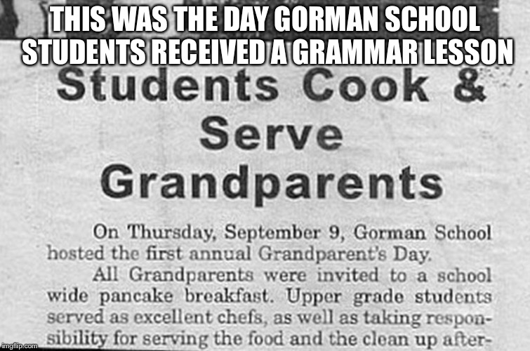 Grammar folks, grammar | THIS WAS THE DAY GORMAN SCHOOL STUDENTS RECEIVED A GRAMMAR LESSON | image tagged in newspaper,grammar,school,funny | made w/ Imgflip meme maker