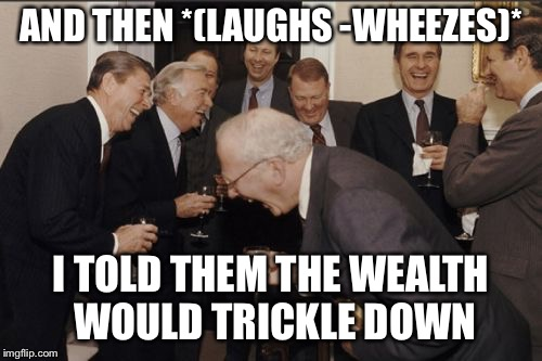 Laughing Men In Suits Meme | AND THEN *(LAUGHS -WHEEZES)* I TOLD THEM THE WEALTH WOULD TRICKLE DOWN | image tagged in memes,laughing men in suits | made w/ Imgflip meme maker
