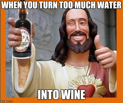 Jesus Drunk | WHEN YOU TURN TOO MUCH WATER INTO WINE | image tagged in jesus,jesus drunk,water into wine | made w/ Imgflip meme maker