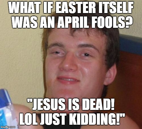 "10 Guy Meme | WHAT IF EASTER ITSELF WAS AN APRIL FOOLS? ""JESUS IS DEAD! LOL JUST KIDDING!"" 