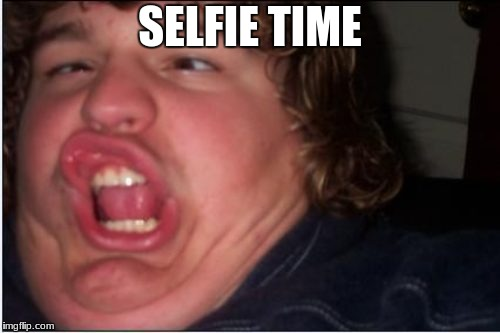 When you've stayed up too late and someone has flicked your crazy switch | SELFIE TIME | image tagged in herp derp,fat,selfie,comedy,weird,xd | made w/ Imgflip meme maker
