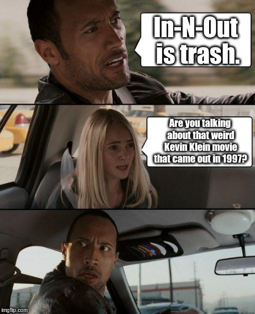 The Rock Driving Meme | In-N-Out is trash. Are you talking about that weird Kevin Klein movie that came out in 1997? | image tagged in memes,the rock driving | made w/ Imgflip meme maker