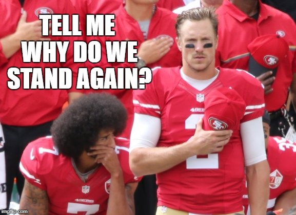 colin kaperstick | TELL ME WHY DO WE STAND AGAIN? | image tagged in colin kaepernick,colin kaepernick memes,football memes,football,nfl memes,nfl | made w/ Imgflip meme maker