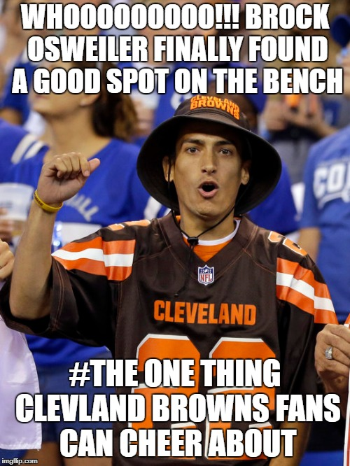 the one thing browns fans can cheer about | WHOOOOOOOOO!!! BROCK OSWEILER FINALLY FOUND A GOOD SPOT ON THE BENCH #THE ONE THING CLEVLAND BROWNS FANS CAN CHEER ABOUT | image tagged in football fan memes,football meme,browns memes,clevland browns memes,nfl memes,nfl football | made w/ Imgflip meme maker