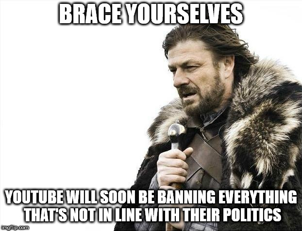 Brace Yourselves X is Coming Meme | BRACE YOURSELVES YOUTUBE WILL SOON BE BANNING EVERYTHING THAT'S NOT IN LINE WITH THEIR POLITICS | image tagged in memes,brace yourselves x is coming | made w/ Imgflip meme maker