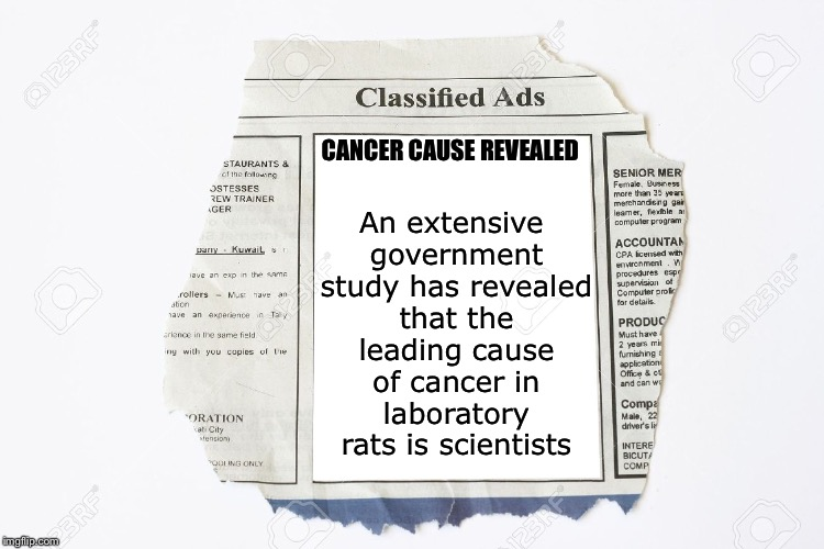 Cause of cancer in lab rats | CANCER CAUSE REVEALED An extensive government study has revealed that the leading cause of cancer in laboratory rats is scientists | image tagged in classified ads,memes,lab,rats,news,breaking news | made w/ Imgflip meme maker