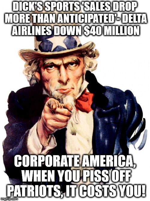 Uncle Sam Meme | DICK'S SPORTS 'SALES DROP MORE THAN ANTICIPATED'- DELTA AIRLINES DOWN $40 MILLION CORPORATE AMERICA, WHEN YOU PISS OFF PATRIOTS, IT COSTS YO | image tagged in memes,uncle sam | made w/ Imgflip meme maker