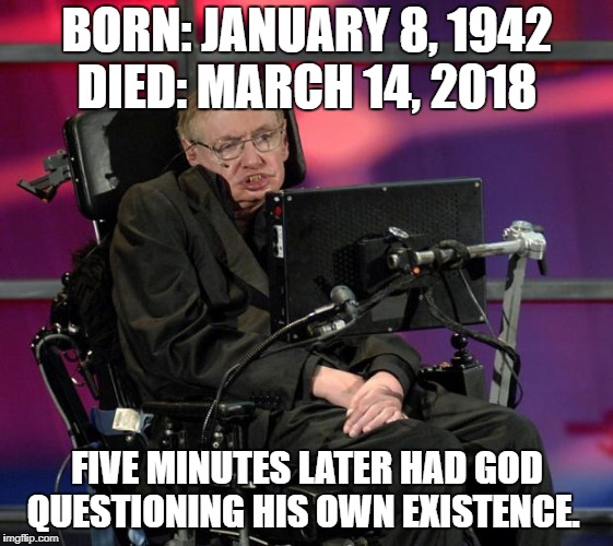 Stephen Hawking | BORN: JANUARY 8, 1942 DIED: MARCH 14, 2018 FIVE MINUTES LATER HAD GOD QUESTIONING HIS OWN EXISTENCE. | image tagged in stephen hawking | made w/ Imgflip meme maker