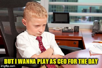 BUT I WANNA PLAY AS CEO FOR THE DAY | made w/ Imgflip meme maker