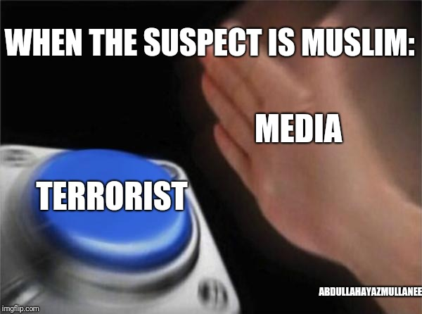 Blank Nut Button Meme | WHEN THE SUSPECT IS MUSLIM: TERRORIST MEDIA ABDULLAHAYAZMULLANEE | image tagged in memes,blank nut button | made w/ Imgflip meme maker