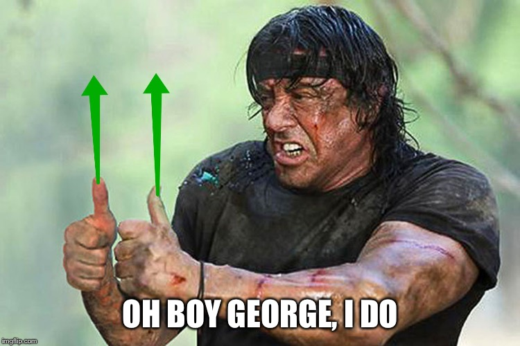 Two Thumbs Up Vote | OH BOY GEORGE, I DO | image tagged in two thumbs up vote | made w/ Imgflip meme maker
