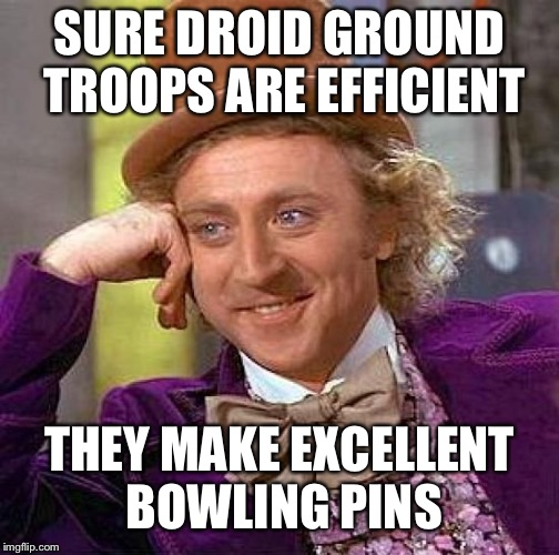 Creepy Condescending Wonka Meme | SURE DROID GROUND TROOPS ARE EFFICIENT THEY MAKE EXCELLENT BOWLING PINS | image tagged in memes,creepy condescending wonka | made w/ Imgflip meme maker
