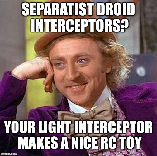 Creepy Condescending Wonka Meme | SEPARATIST DROID INTERCEPTORS? YOUR LIGHT INTERCEPTOR MAKES A NICE RC TOY | image tagged in memes,creepy condescending wonka | made w/ Imgflip meme maker