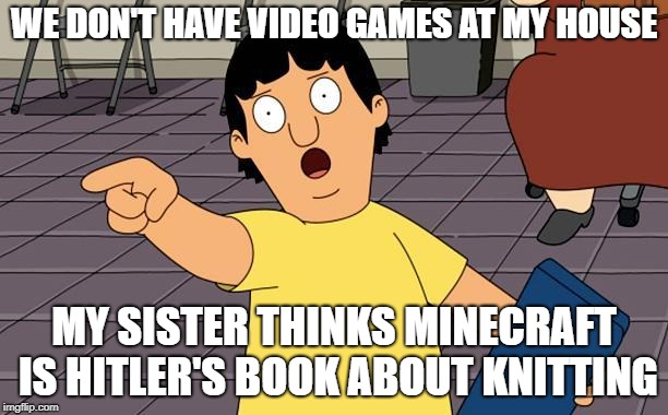 Gene Bobs Burgers | WE DON'T HAVE VIDEO GAMES AT MY HOUSE MY SISTER THINKS MINECRAFT IS HITLER'S BOOK ABOUT KNITTING | image tagged in gene bobs burgers | made w/ Imgflip meme maker