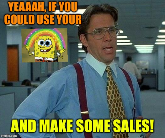 Lumberg knows. | YEAAAH, IF YOU COULD USE YOUR AND MAKE SOME SALES! | image tagged in memes,that would be great,imagination spongebob,funny | made w/ Imgflip meme maker